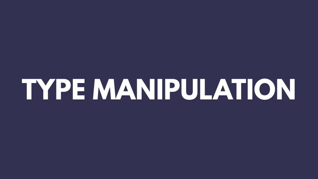 TYPE MANIPULATION