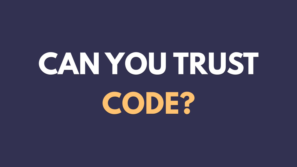 CAN YOU TRUST CODE?