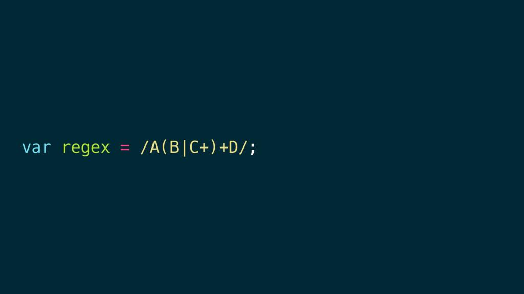 var regex = /A(B|C+)+D/;