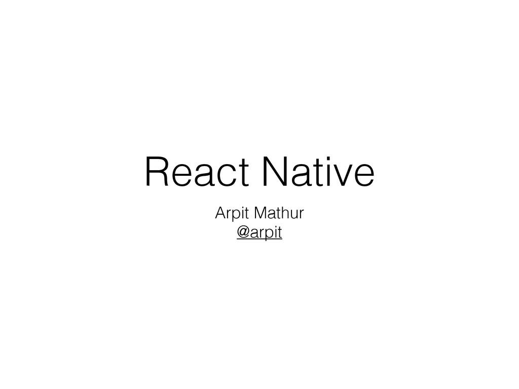 React Native Arpit Mathur @arpit