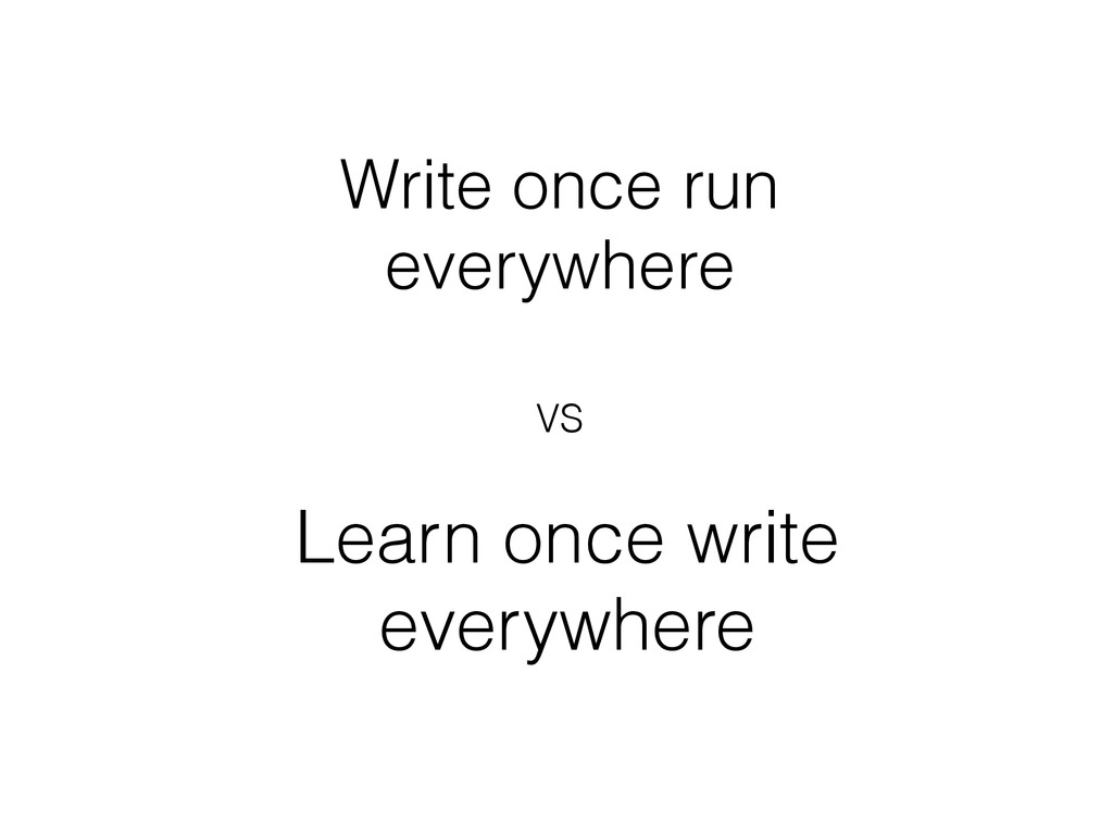 Write once run everywhere Learn once write ever...