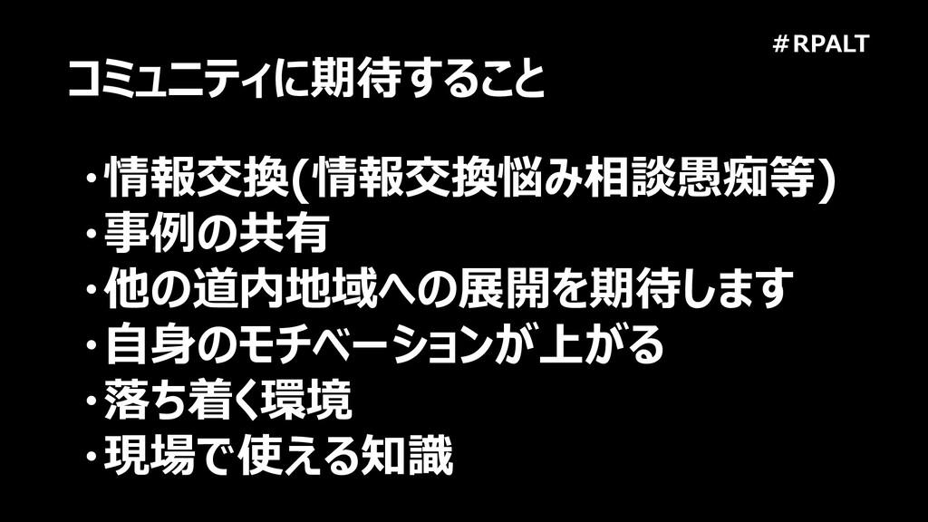 #RPALT コミュニティに期待すること ・情報交換(情報交換悩み相談愚痴等) ・事例の共有 ...