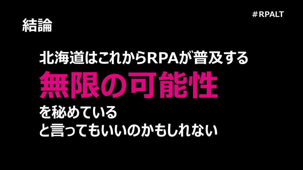#RPALT 結論 北海道はこれからRPAが普及する 無限の可能性 を秘めている と言ってもい...