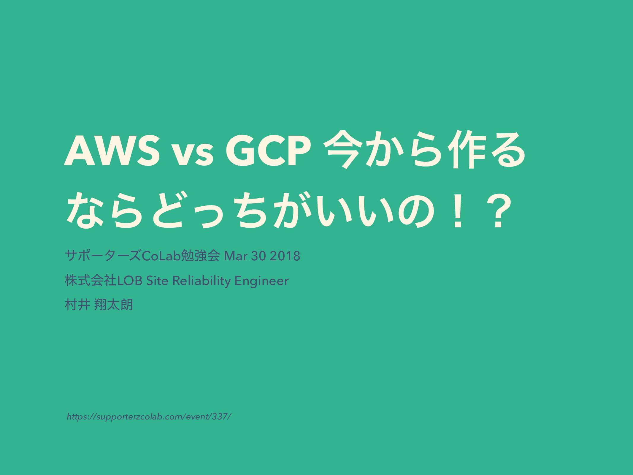 AWS vs GCP ࠓ͔Β࡞Δ ͳΒͲ͕͍͍ͬͪͷʂʁ αϙʔλʔζCoLabษڧձ Mar...
