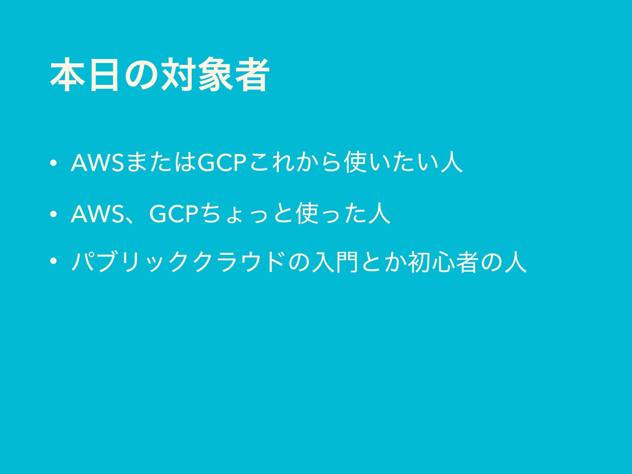 ຊͷରऀ • AWS·ͨGCP͜Ε͔Β͍͍ͨਓ • AWSɺGCPͪΐͬͱͬͨਓ •...