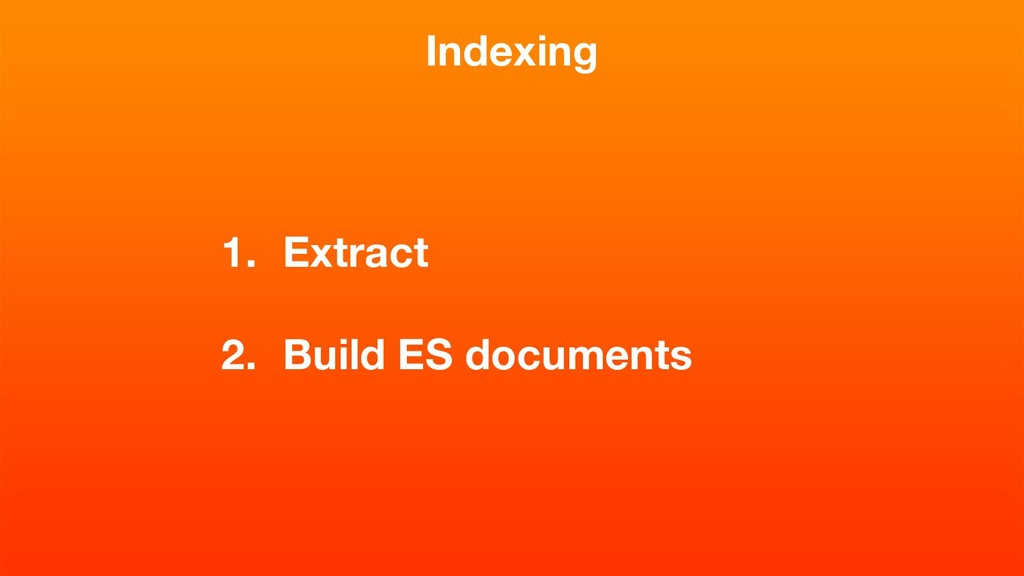 Indexing 1. Extract 2. Build ES documents