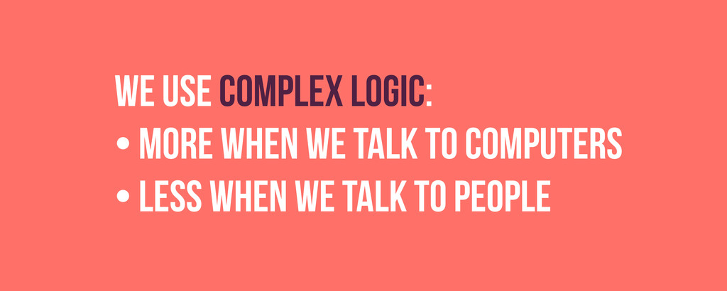we use complex logic: • More when we talk to co...