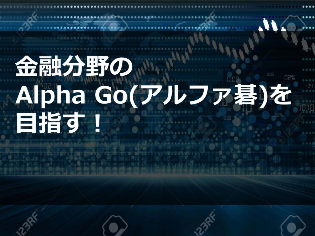 金融分野の Alpha Go(アルファ碁)を 目指す!
