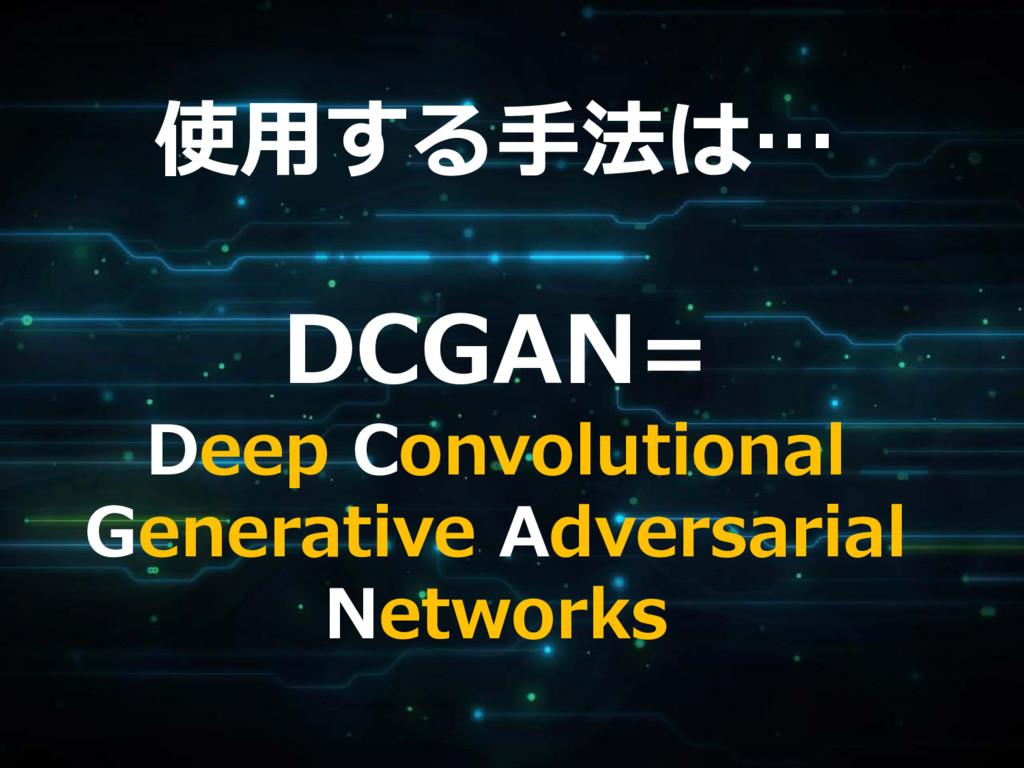 使用する手法は… DCGAN= Deep Convolutional Generative A...