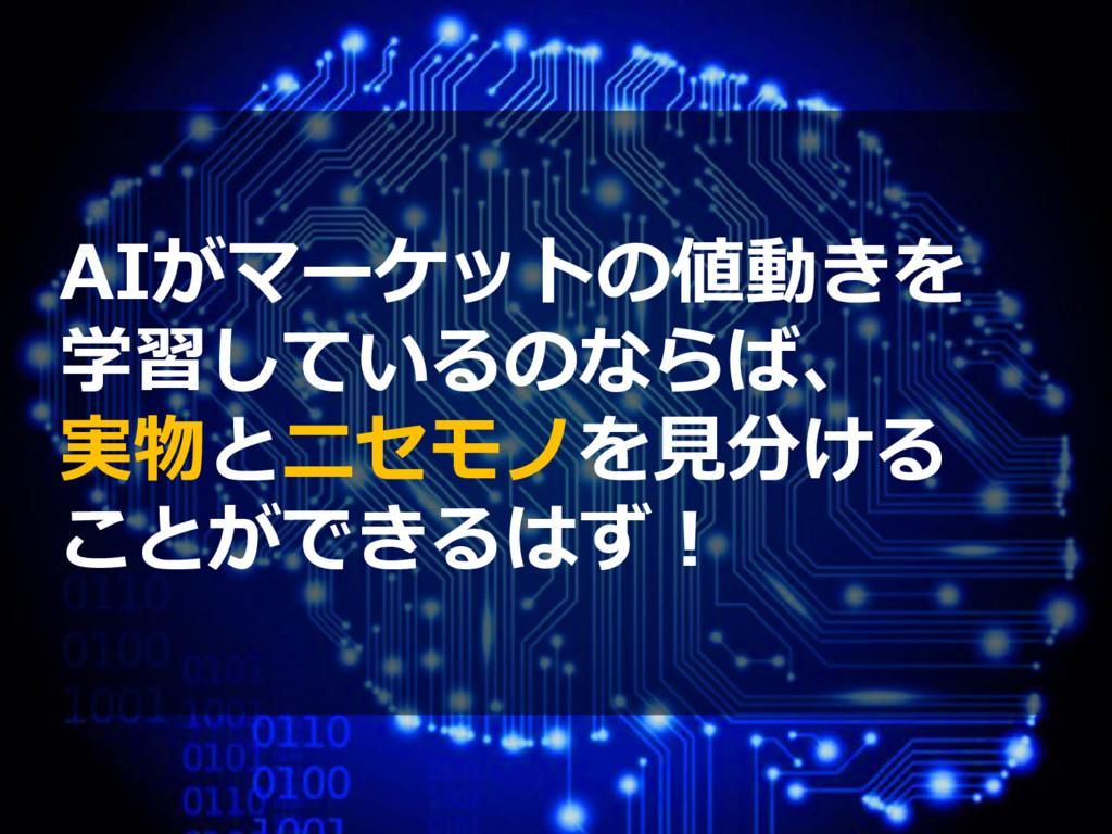 AIがマーケットの値動きを 学習しているのならば、 実物とニセモノを見分ける ことができるはず!