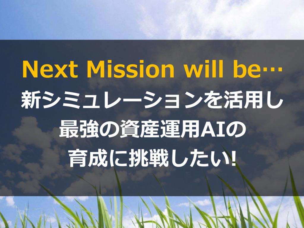 Next Mission will be… 新シミュレーションを活用し 最強の資産運用AIの ...