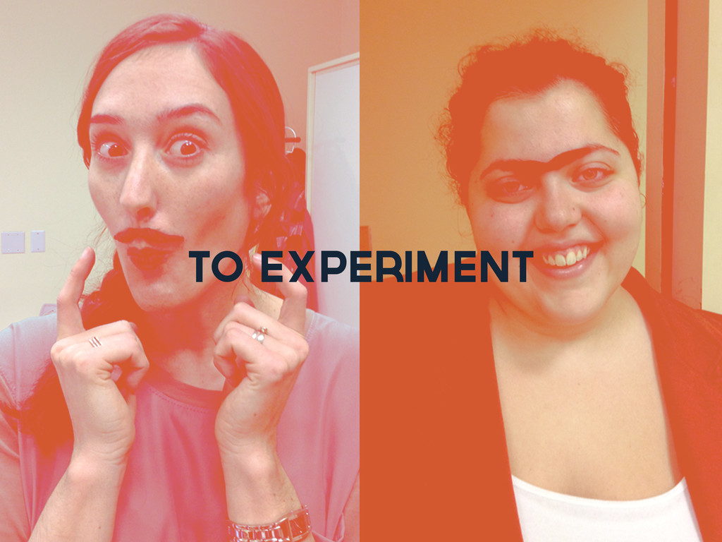 to experiment