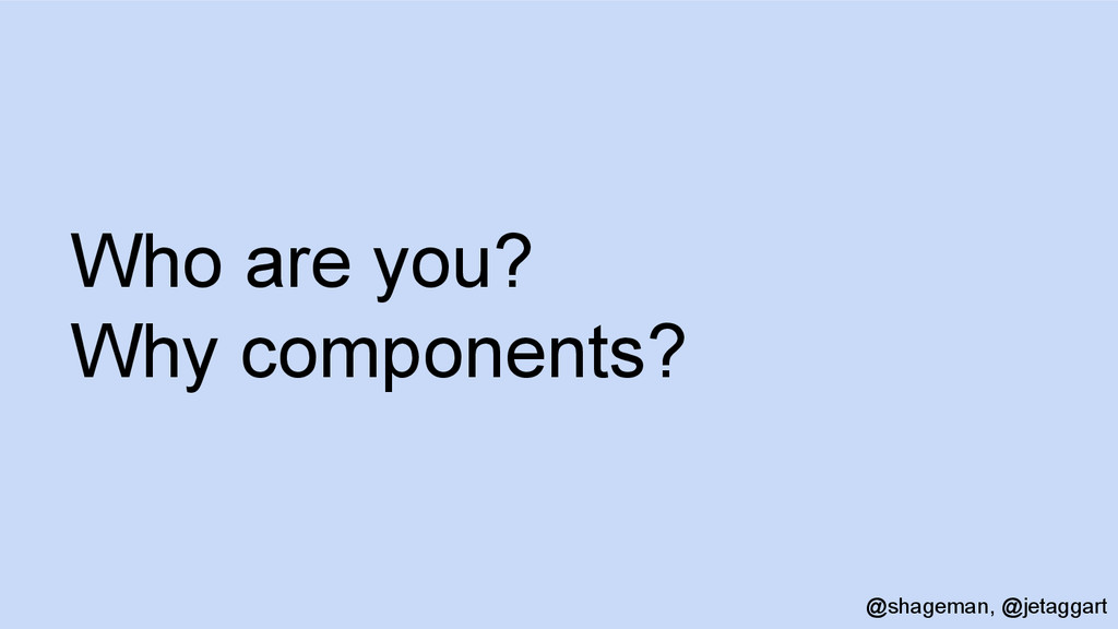Who are you? Why components? @shageman, @jetagg...