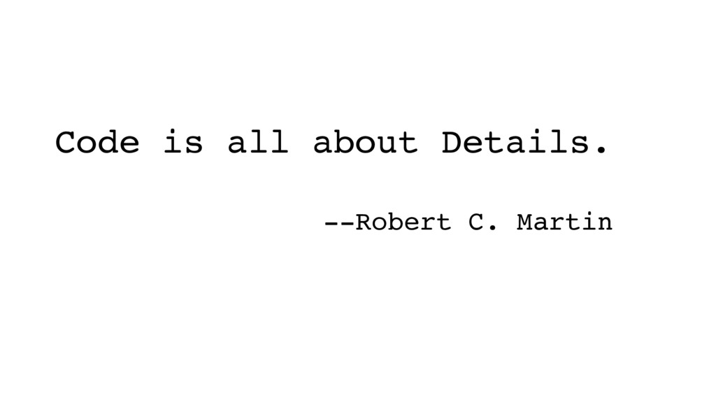 Code is all about Details. --Robert C. Martin