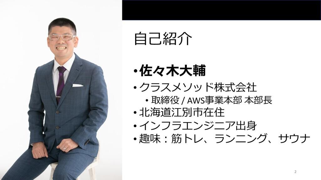 ⾃⼰紹介 •佐々⽊⼤輔 • クラスメソッド株式会社 • 取締役 / AWS事業本部 本部⻑ •...