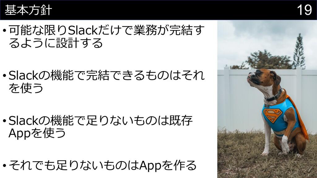 19 基本⽅針 •可能な限りSlackだけで業務が完結す るように設計する •Slackの機能...