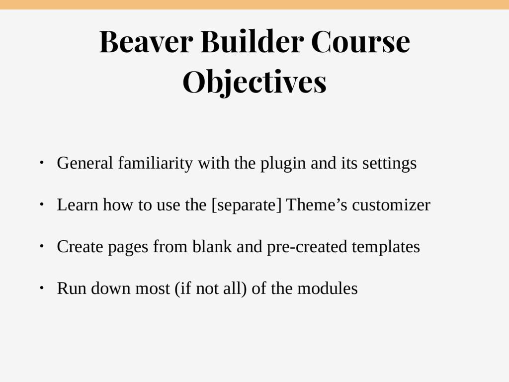 Beaver Builder Course Objectives • General fami...
