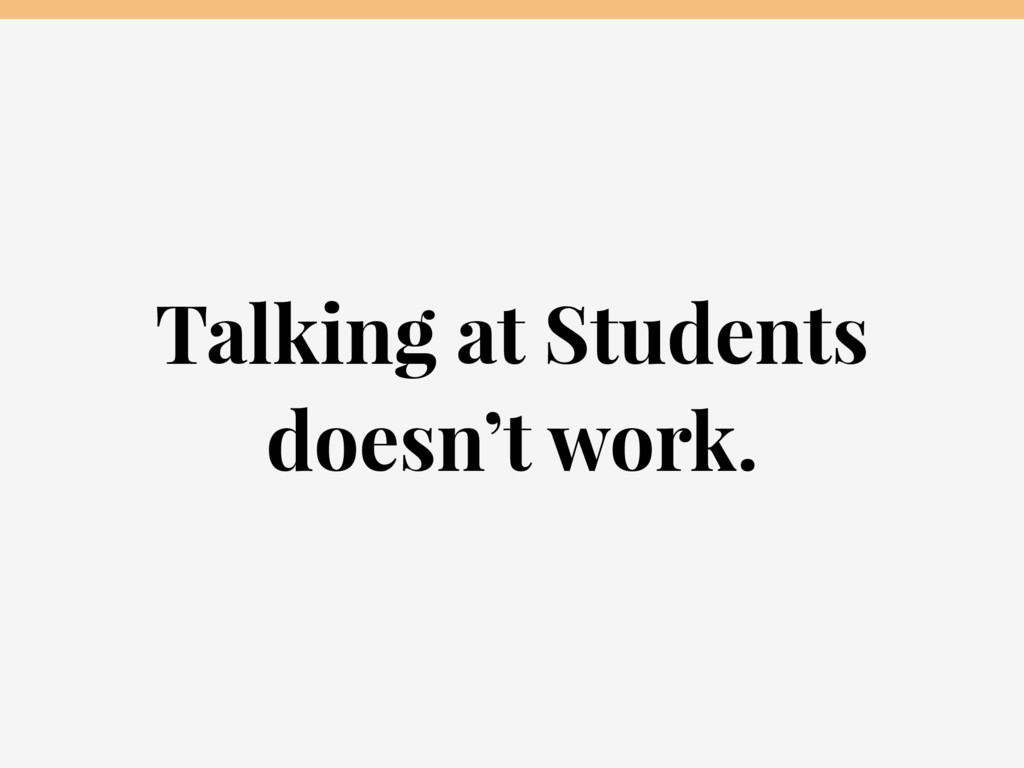 Talking at Students doesn't work.