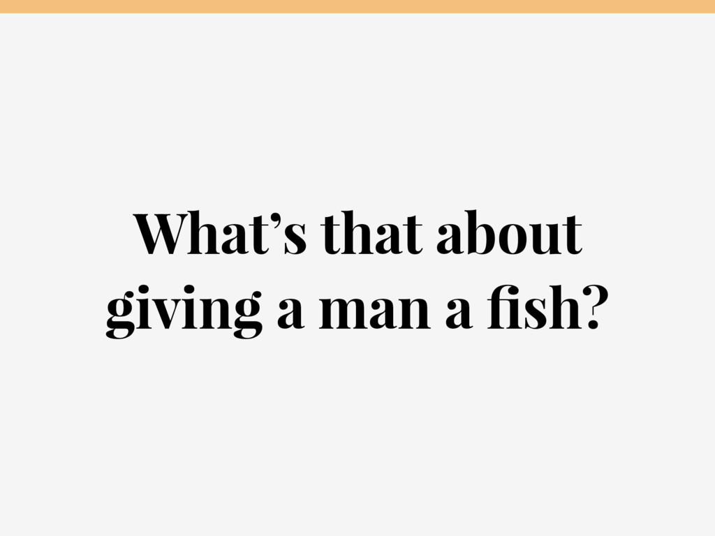 What's that about giving a man a fish?