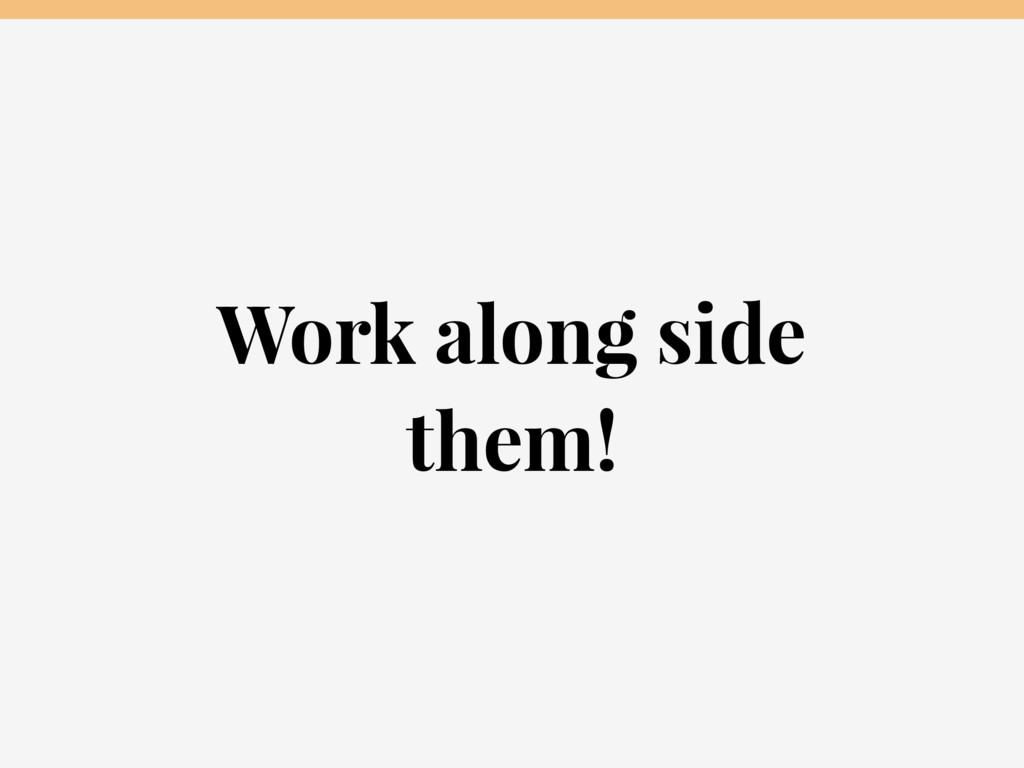 Work along side them!