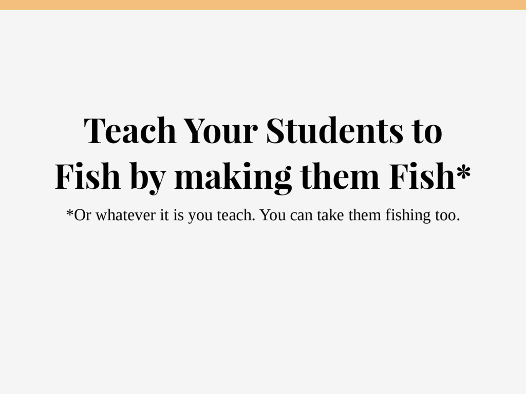 Teach Your Students to Fish by making them Fish...
