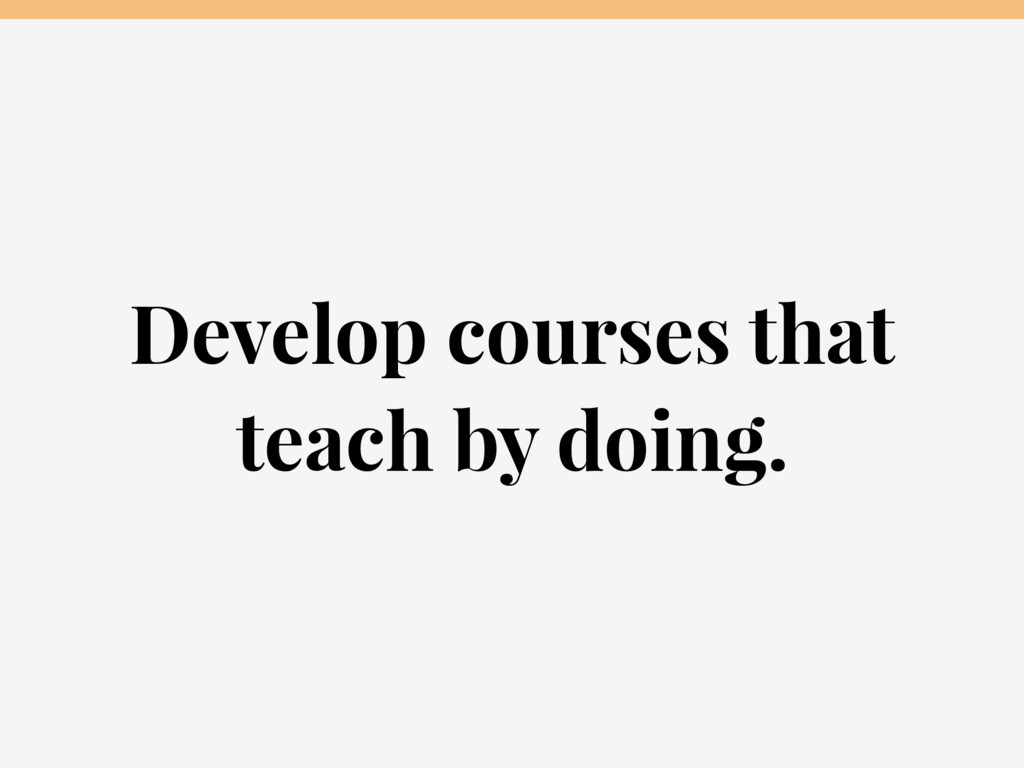 Develop courses that teach by doing.