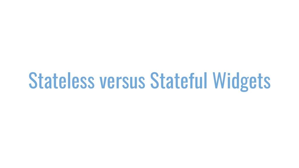 Stateless versus Stateful Widgets