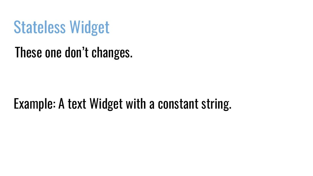 Stateless Widget These one don't changes. Exa...
