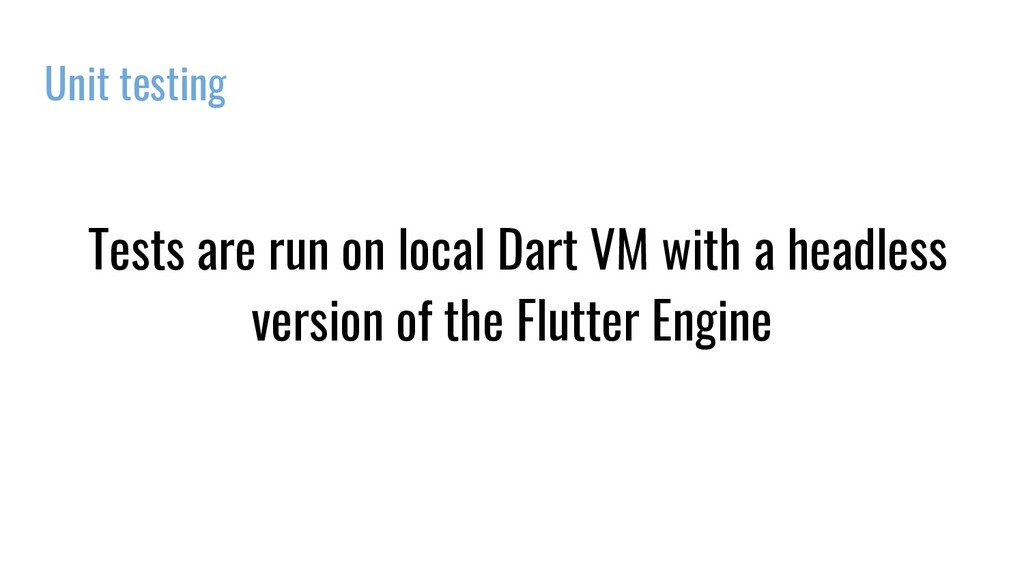 Unit testing Tests are run on local Dart VM wit...