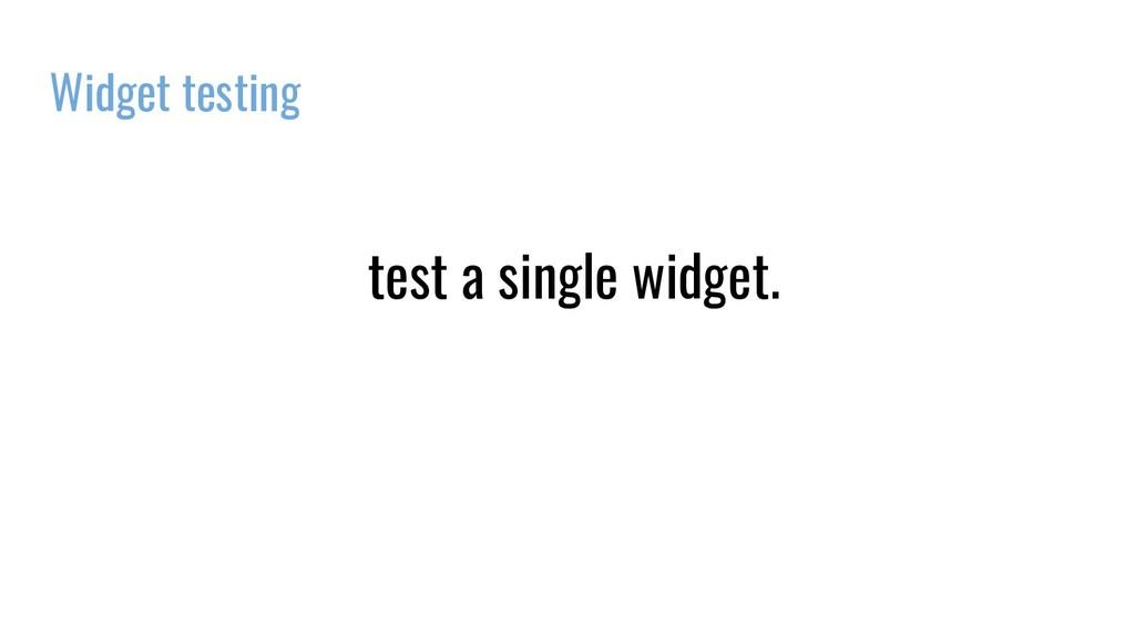 Widget testing test a single widget.