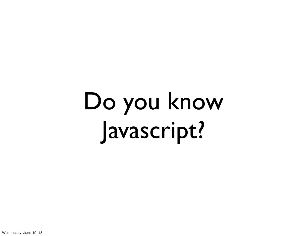 Do you know Javascript? Wednesday, June 19, 13