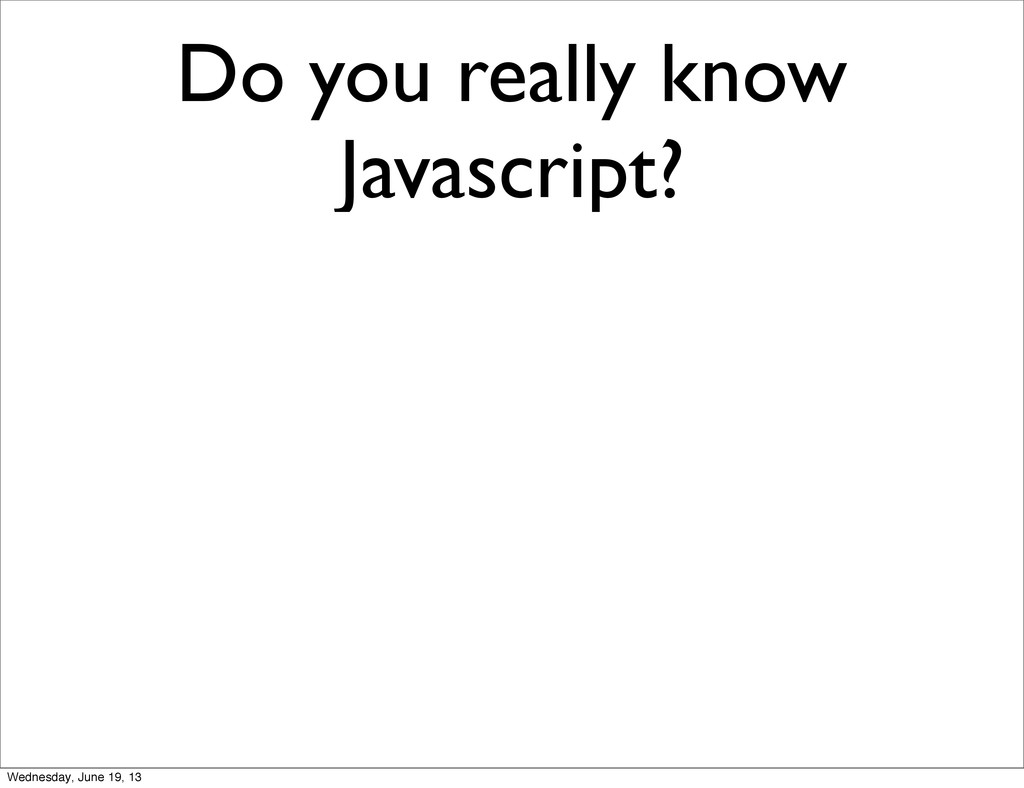 Do you really know Javascript? Wednesday, June ...