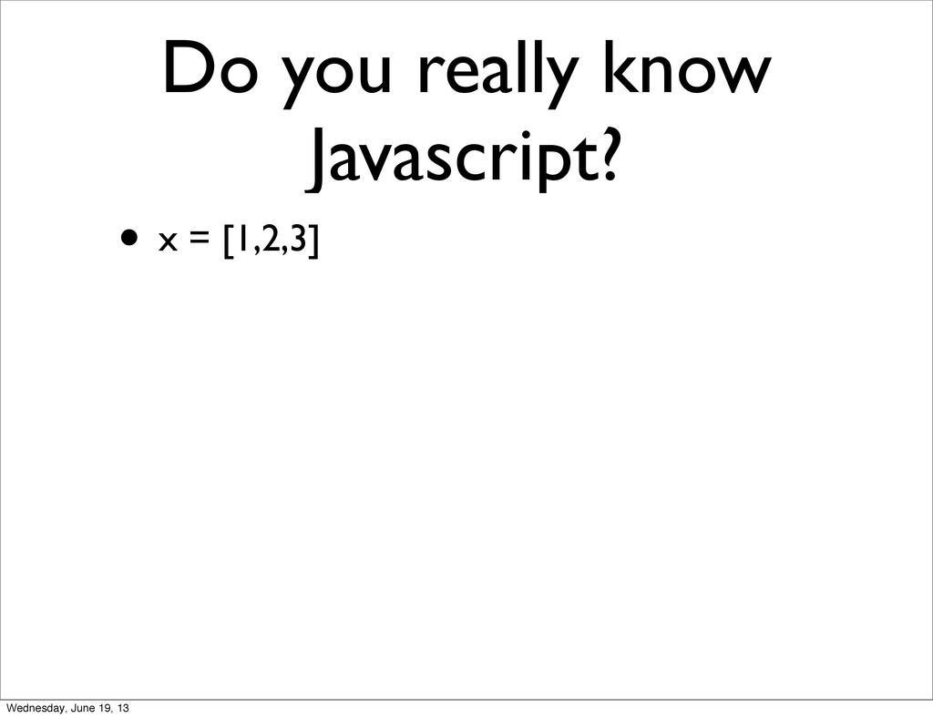 Do you really know Javascript? • x = [1,2,3] We...