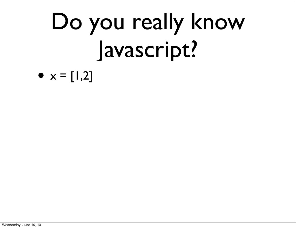 Do you really know Javascript? • x = [1,2] Wedn...