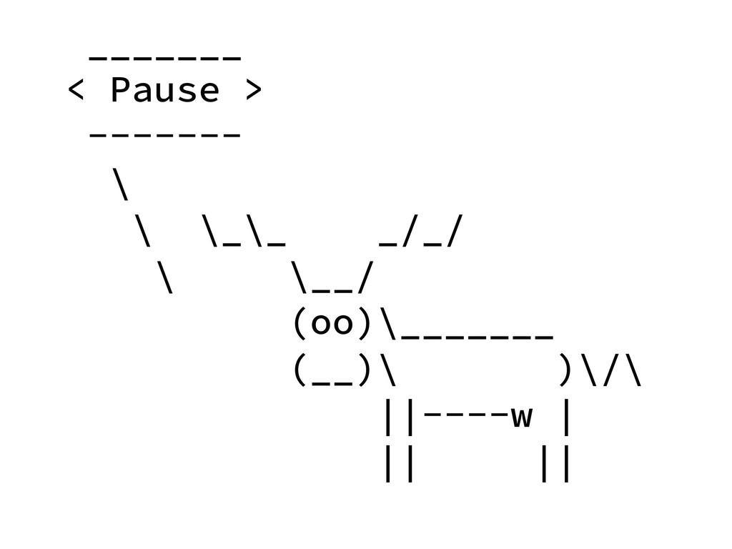 _______ < Pause > ------- \ \ \_\_ _/_/ \ \__/ ...