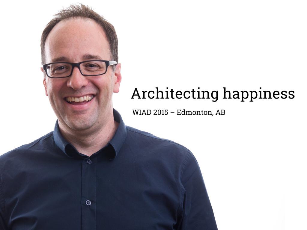 Architecting happiness WIAD 2015 – Edmonton, AB