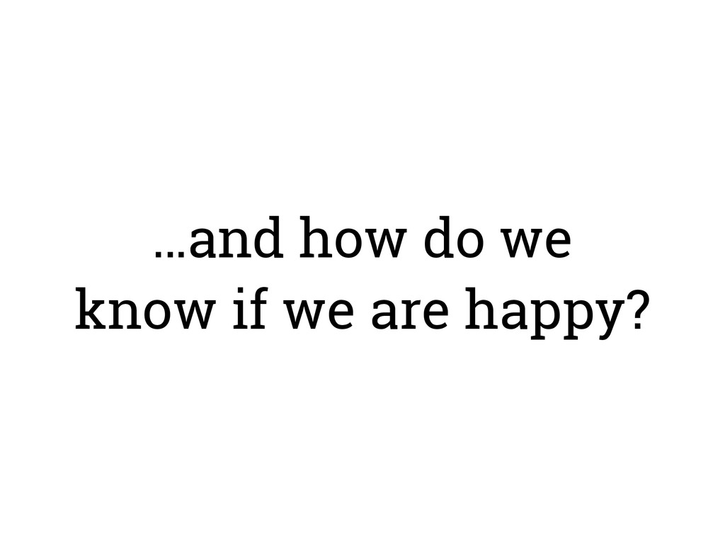 …and how do we know if we are happy?