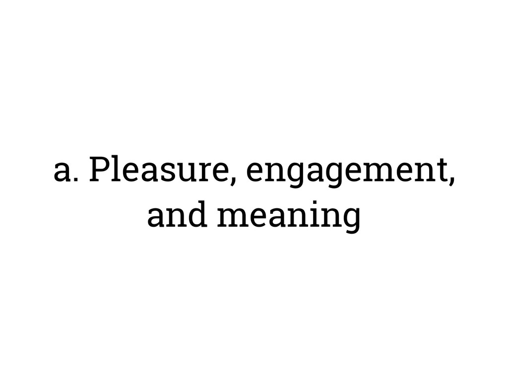 a. Pleasure, engagement, and meaning