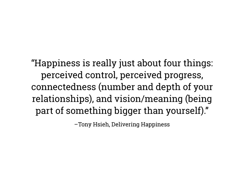 "–Tony Hsieh, Delivering Happiness ""Happiness is..."