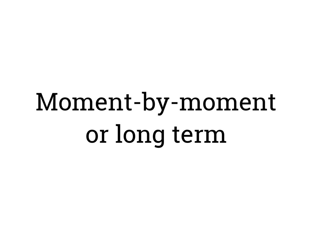 Moment-by-moment or long term