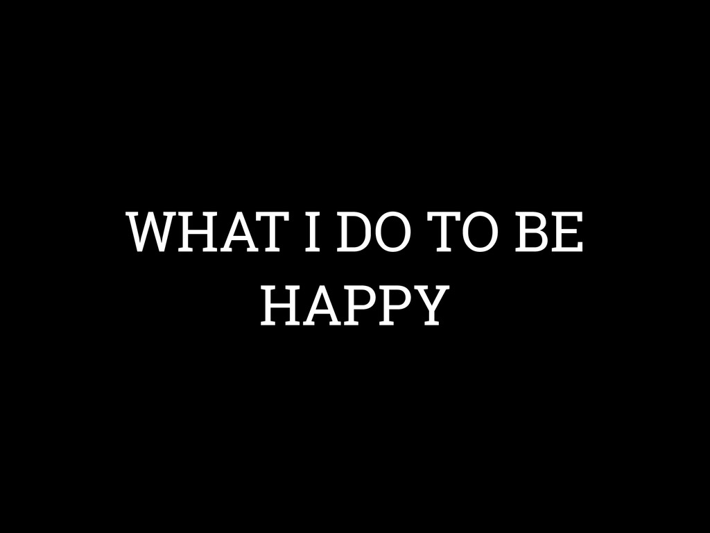 WHAT I DO TO BE HAPPY