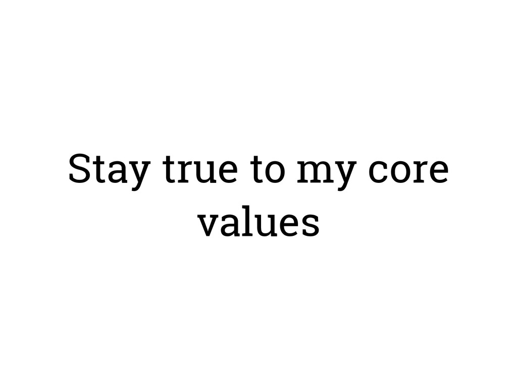 Stay true to my core values