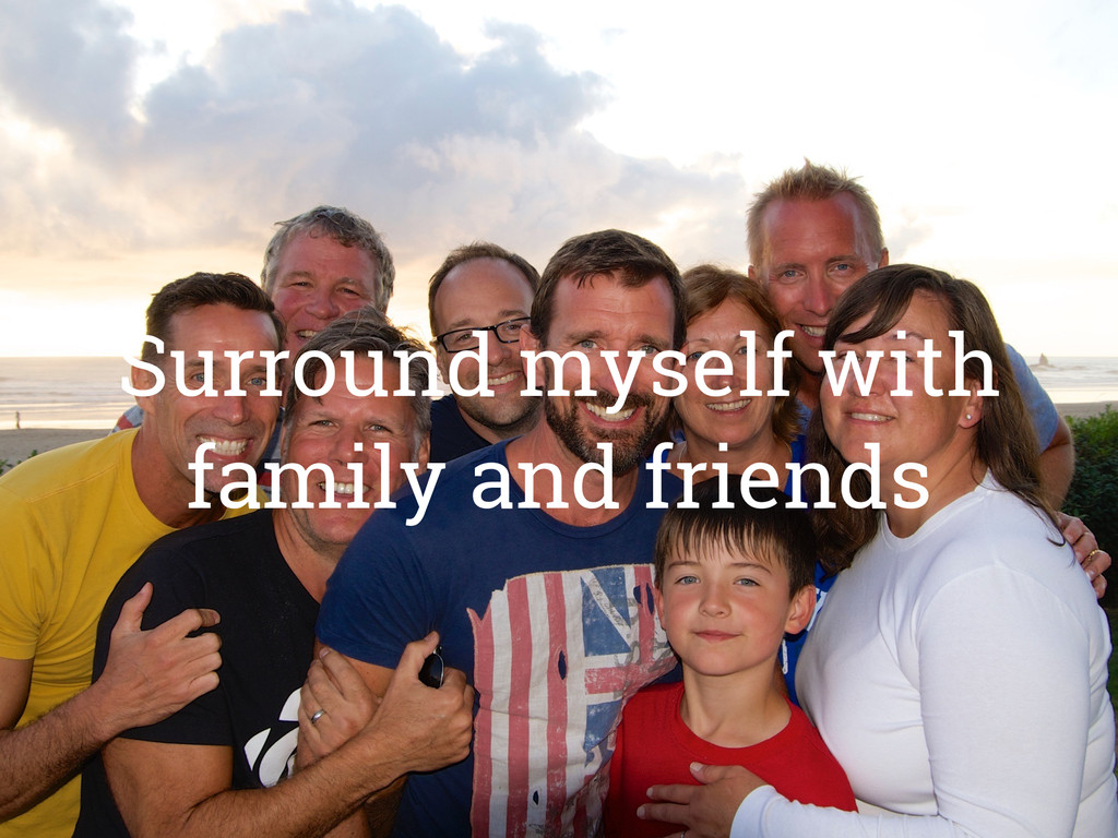 Surround myself with family and friends