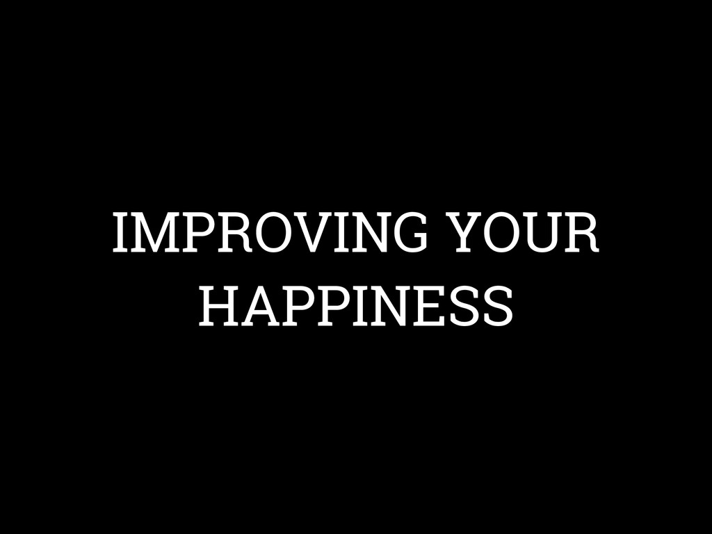 IMPROVING YOUR HAPPINESS