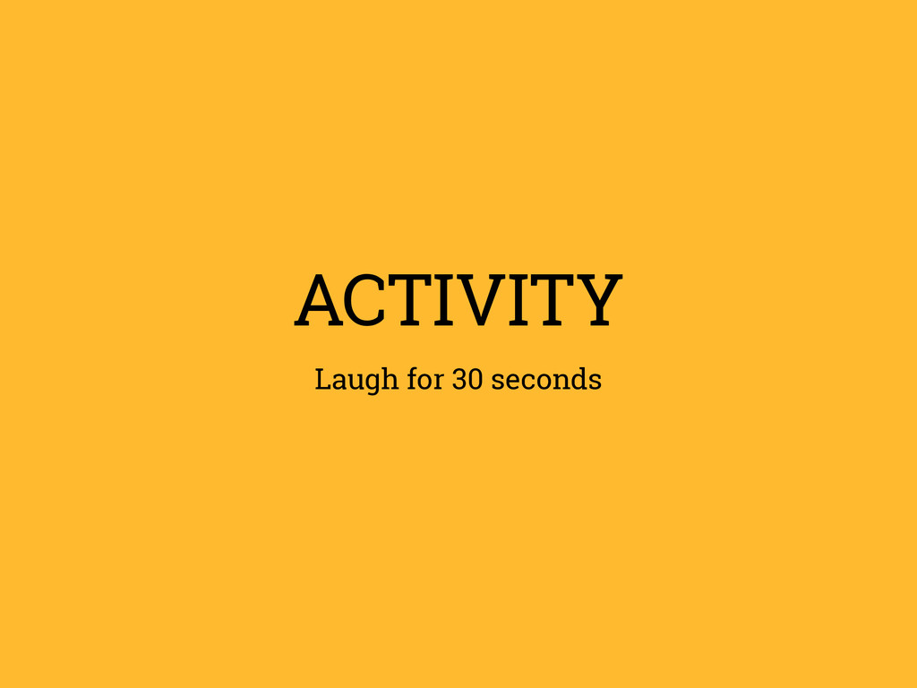 ACTIVITY Laugh for 30 seconds
