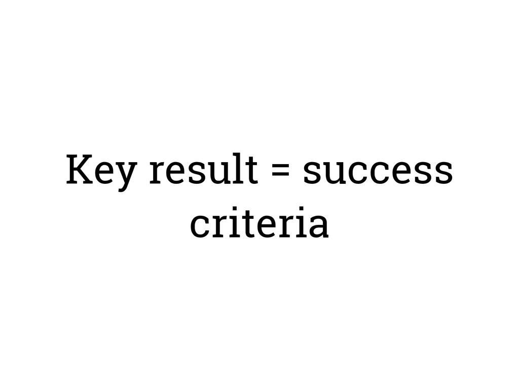 Key result = success criteria