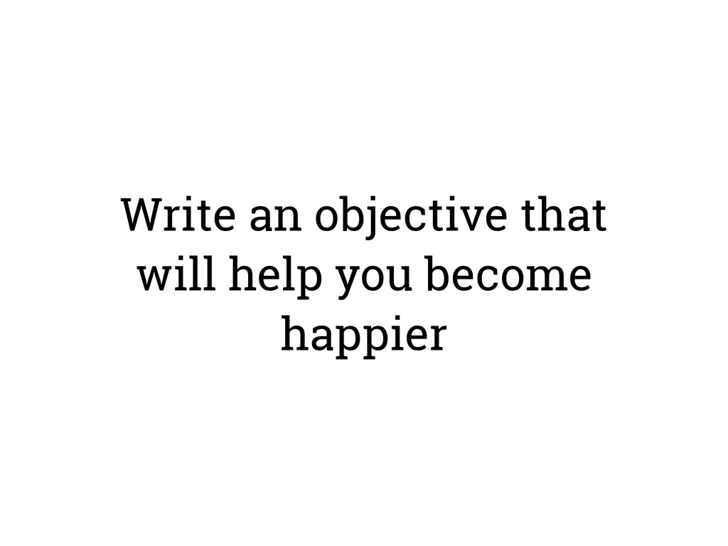 Write an objective that will help you become ha...
