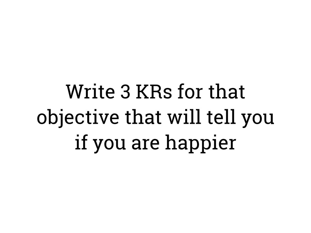 Write 3 KRs for that objective that will tell y...