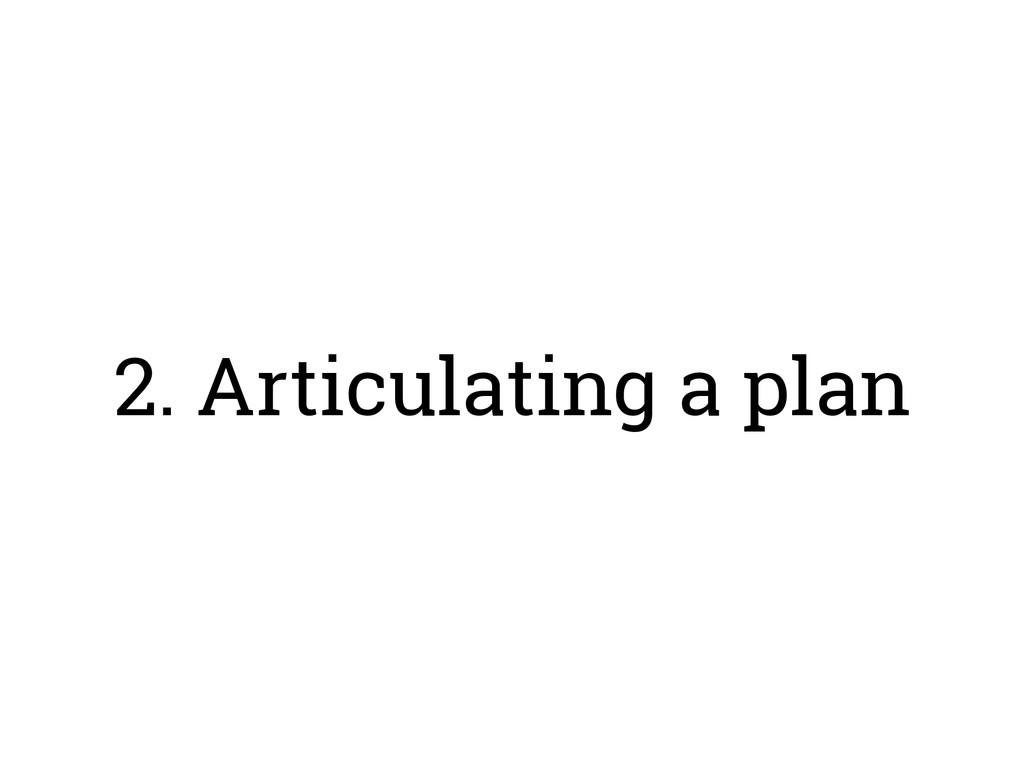 2. Articulating a plan