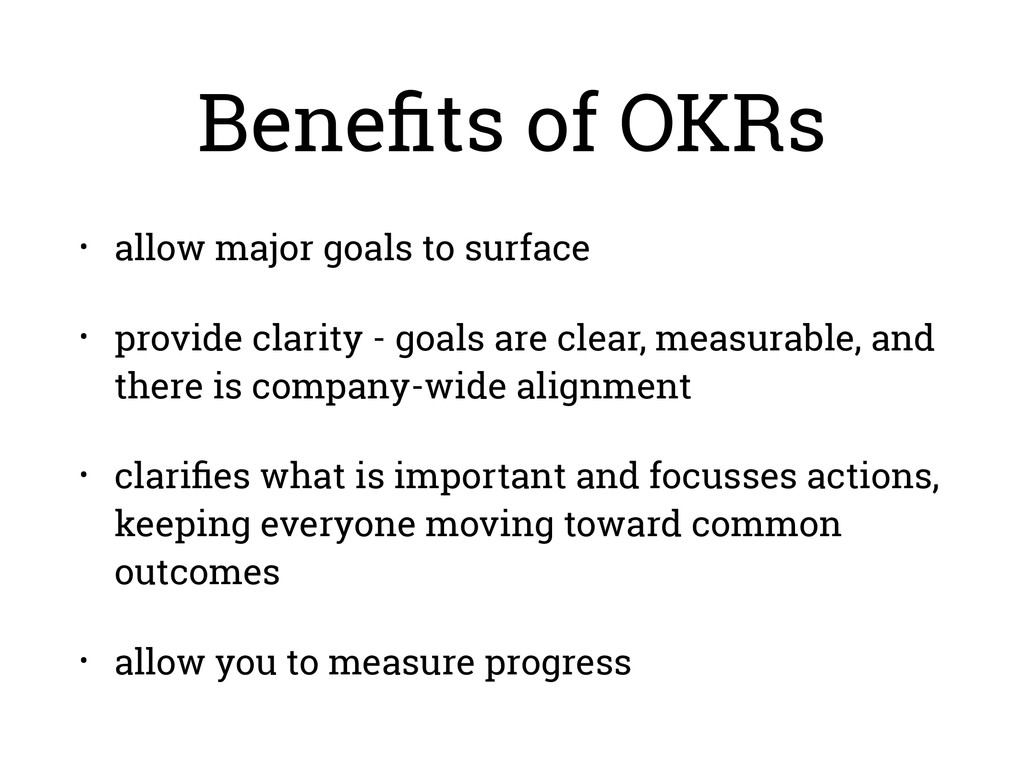 Benefits of OKRs • allow major goals to surface ...